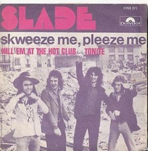 Slade skweeze me, pleeze me